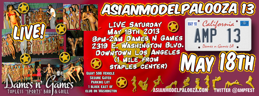 Asianmodelpalooza 13, LIVE ! Sat. May 18th 2013 @ the huge, all new 22,000 sq. ft. Dames n Games Topless Sports Bar Downtown Los Angeles ( 1 mile from Staples Center)